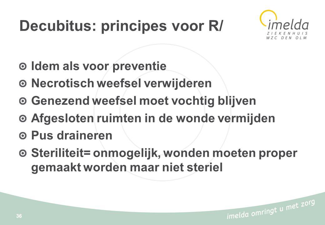 36 Decubitus: principes voor R/ Idem als voor preventie Necrotisch weefsel verwijderen Genezend weefsel moet vochtig blijven Afgesloten ruimten in de