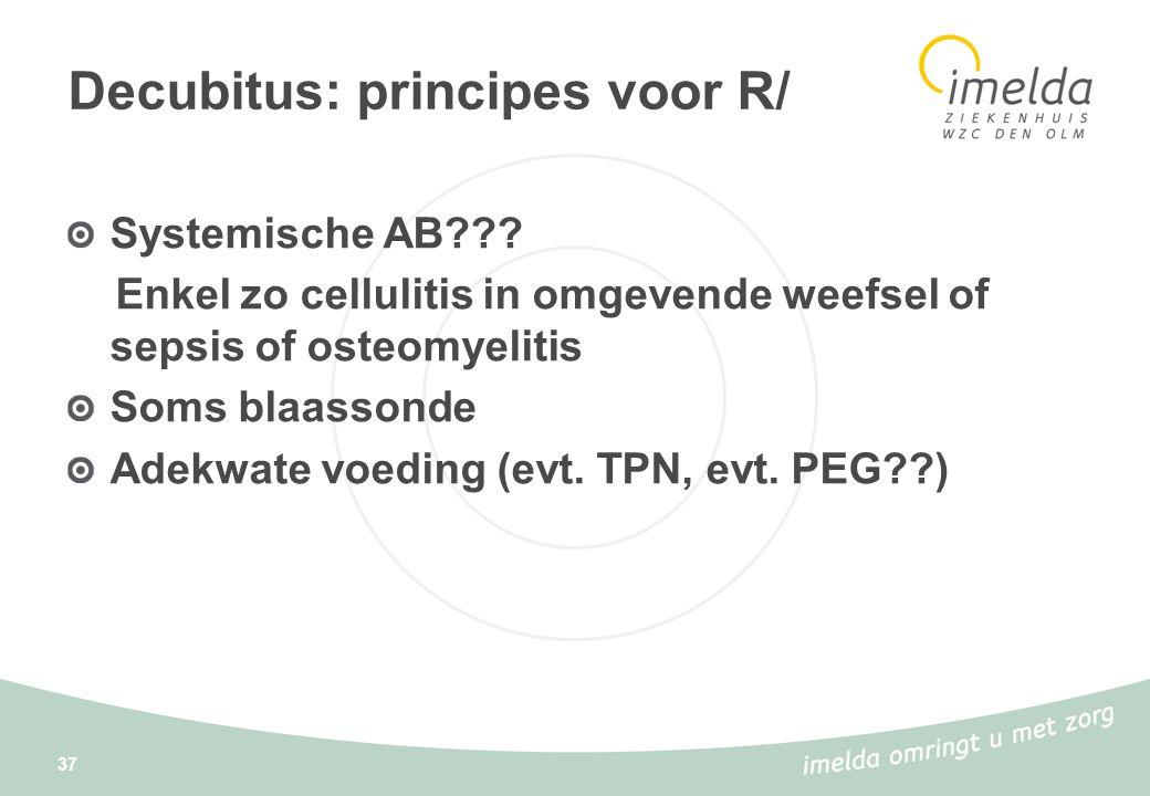 37 Decubitus: principes voor R/ Systemische AB??? Enkel zo cellulitis in omgevende weefsel of sepsis of osteomyelitis Soms blaassonde Adekwate voeding