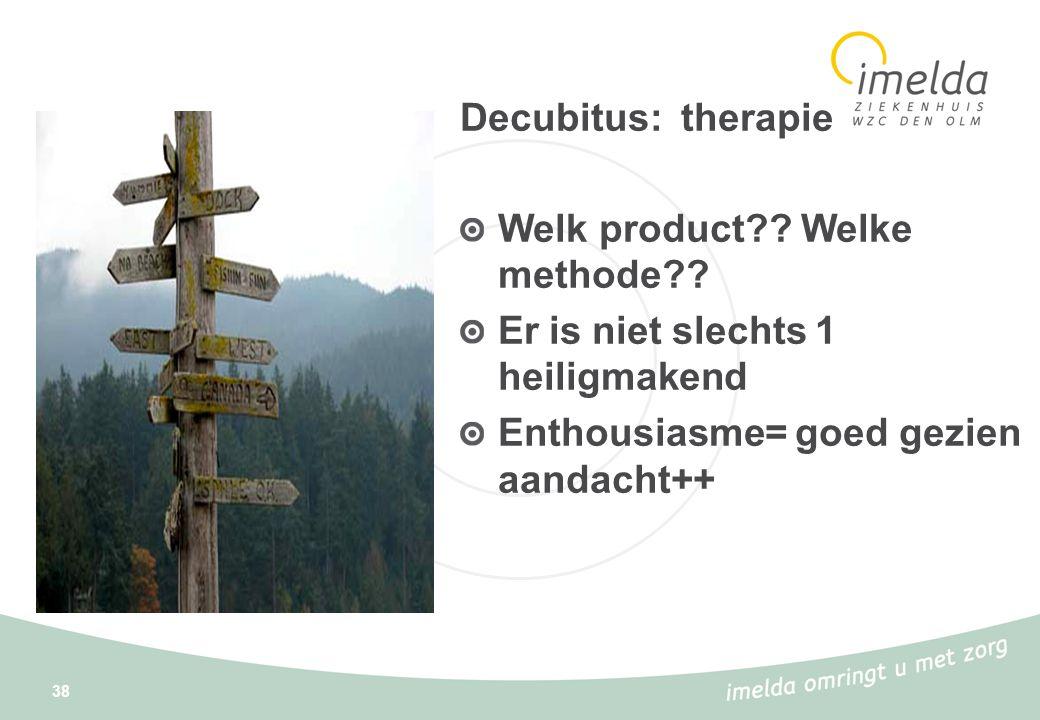 38 Decubitus: therapie Welk product?? Welke methode?? Er is niet slechts 1 heiligmakend Enthousiasme= goed gezien aandacht++