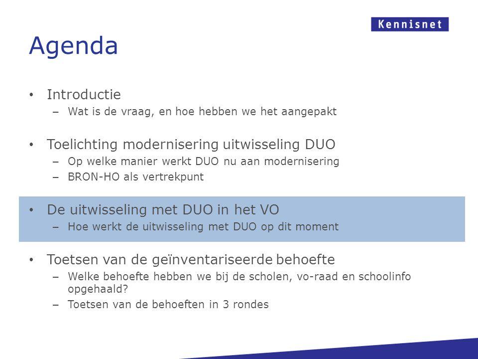 Agenda • Introductie – Wat is de vraag, en hoe hebben we het aangepakt • Toelichting modernisering uitwisseling DUO – Op welke manier werkt DUO nu aan modernisering – BRON-HO als vertrekpunt • De uitwisseling met DUO in het VO – Hoe werkt de uitwisseling met DUO op dit moment • Toetsen van de geïnventariseerde behoefte – Welke behoefte hebben we bij de scholen, vo-raad en schoolinfo opgehaald.