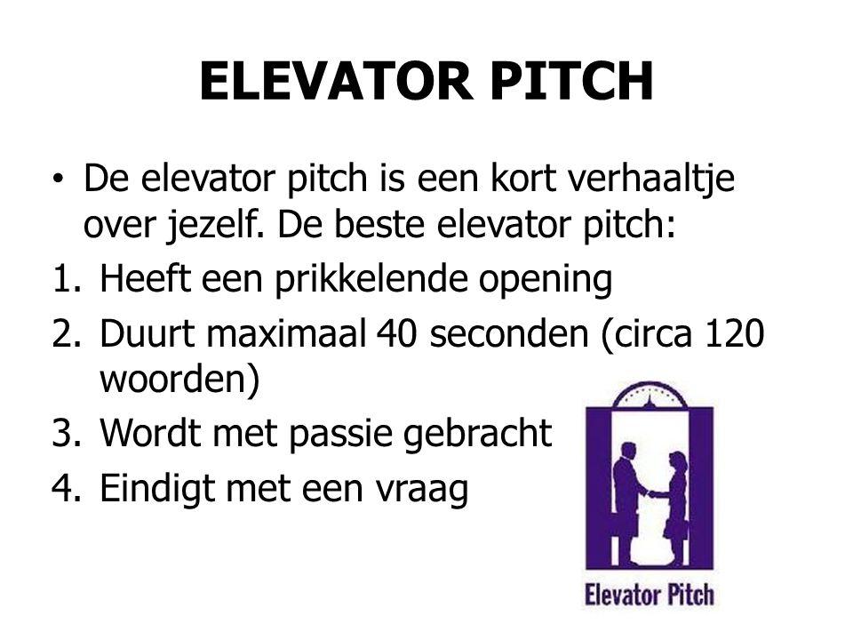 ELEVATOR PITCH • De elevator pitch is een kort verhaaltje over jezelf. De beste elevator pitch: 1.Heeft een prikkelende opening 2.Duurt maximaal 40 se