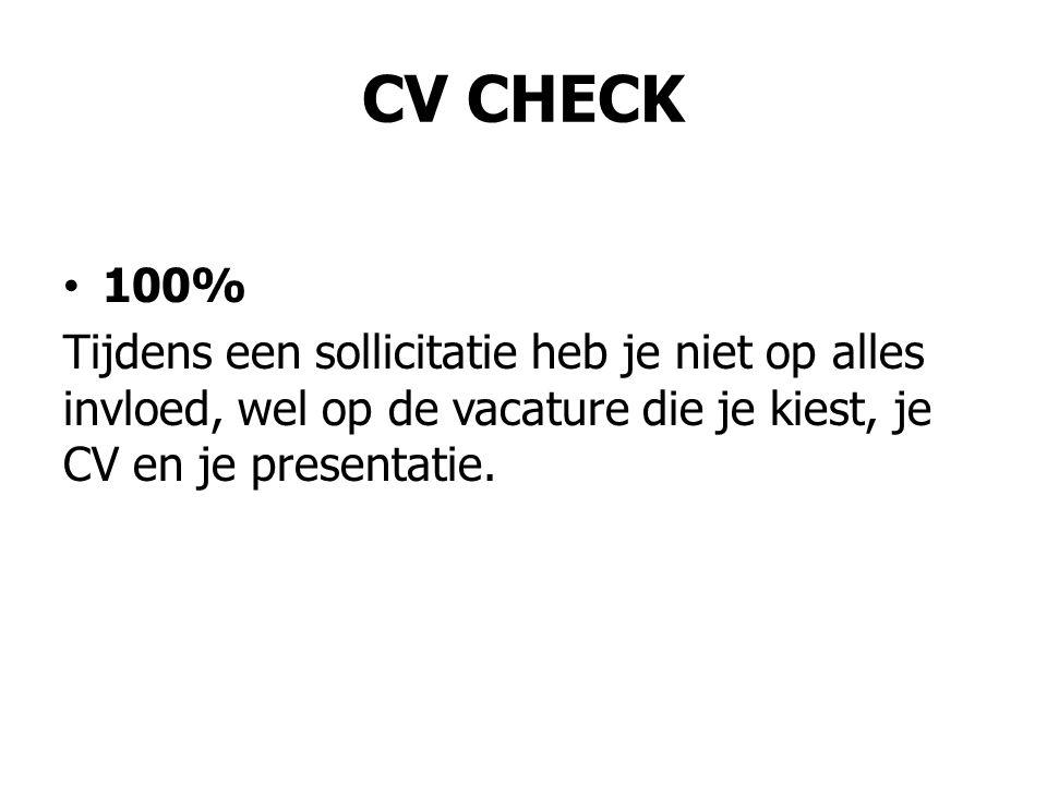 CV CHECK • 100% Tijdens een sollicitatie heb je niet op alles invloed, wel op de vacature die je kiest, je CV en je presentatie.