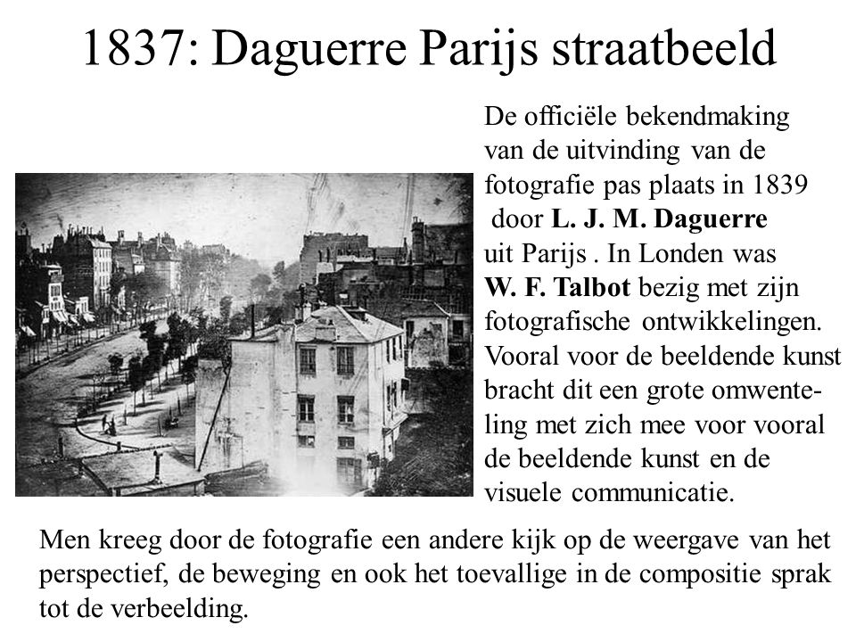 1837: Daguerre Parijs straatbeeld De officiële bekendmaking van de uitvinding van de fotografie pas plaats in 1839 door L. J. M. Daguerre uit Parijs.