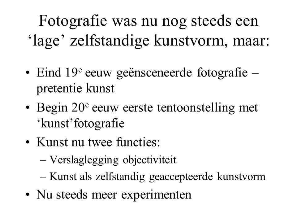 Fotografie was nu nog steeds een 'lage' zelfstandige kunstvorm, maar: •Eind 19 e eeuw geënsceneerde fotografie – pretentie kunst •Begin 20 e eeuw eers