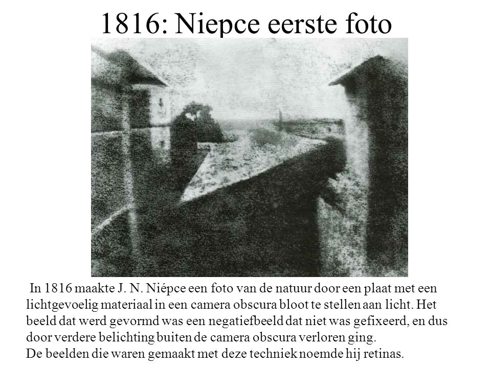 1816: Niepce eerste foto In 1816 maakte J. N. Niépce een foto van de natuur door een plaat met een lichtgevoelig materiaal in een camera obscura bloot
