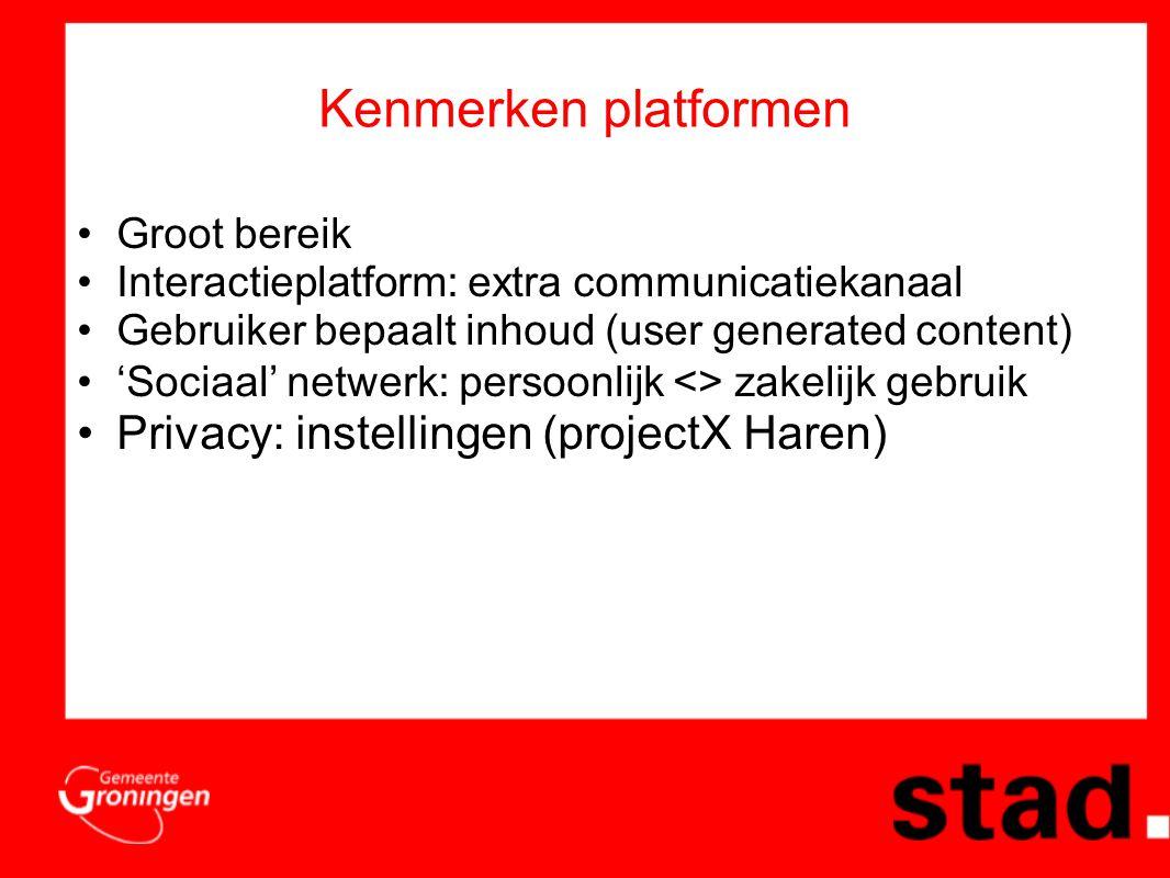 Kenmerken platformen •Groot bereik •Interactieplatform: extra communicatiekanaal •Gebruiker bepaalt inhoud (user generated content) •'Sociaal' netwerk: persoonlijk <> zakelijk gebruik •Privacy: instellingen (projectX Haren)