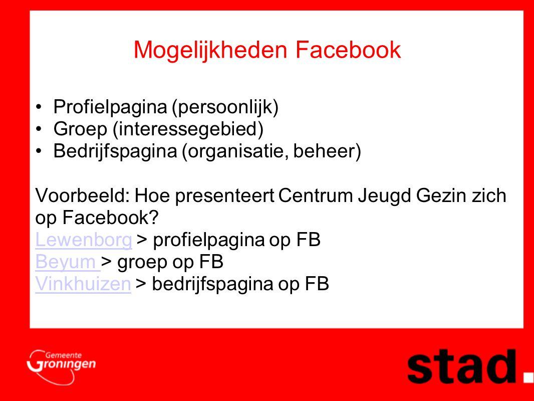 Mogelijkheden Facebook •Profielpagina (persoonlijk) •Groep (interessegebied) •Bedrijfspagina (organisatie, beheer) Voorbeeld: Hoe presenteert Centrum Jeugd Gezin zich op Facebook.