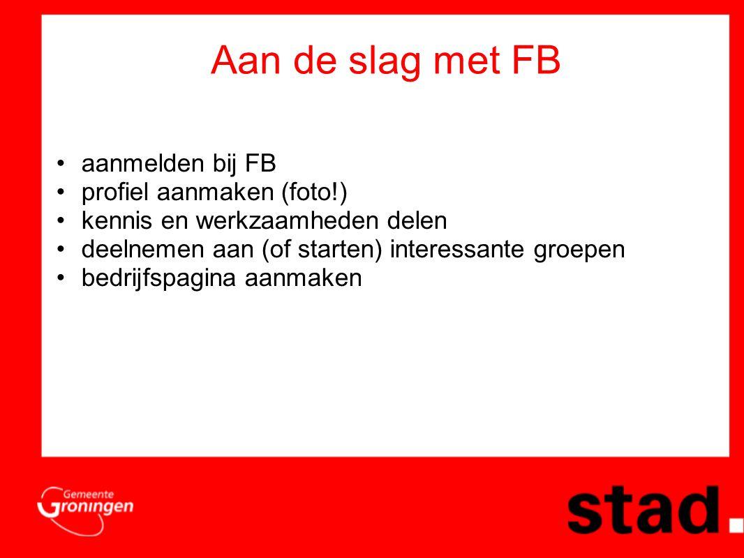 Aan de slag met FB •aanmelden bij FB •profiel aanmaken (foto!) •kennis en werkzaamheden delen •deelnemen aan (of starten) interessante groepen •bedrijfspagina aanmaken