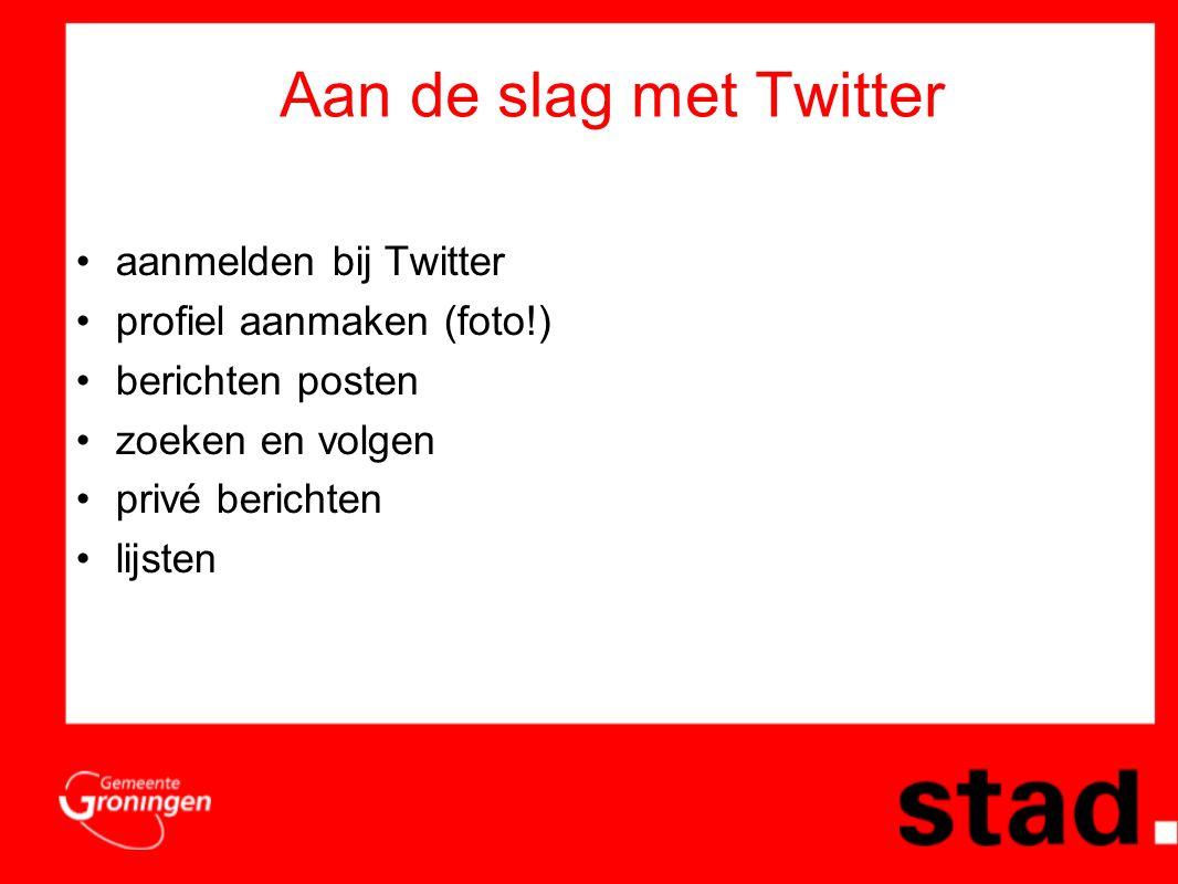 Aan de slag met Twitter •aanmelden bij Twitter •profiel aanmaken (foto!) •berichten posten •zoeken en volgen •privé berichten •lijsten