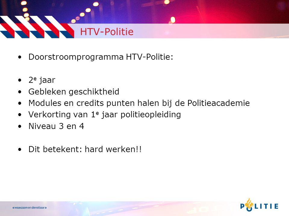 HTV-Politie •Doorstroomprogramma HTV-Politie: •2 e jaar •Gebleken geschiktheid •Modules en credits punten halen bij de Politieacademie •Verkorting van 1 e jaar politieopleiding •Niveau 3 en 4 •Dit betekent: hard werken!!