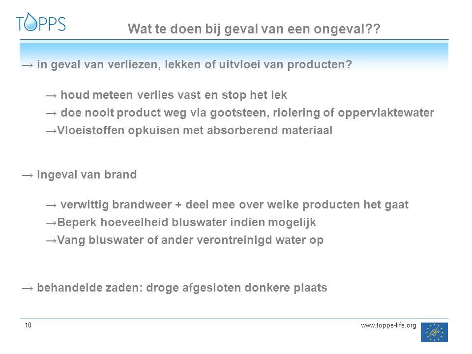10 www.topps-life.org Wat te doen bij geval van een ongeval?? → in geval van verliezen, lekken of uitvloei van producten? → houd meteen verlies vast e
