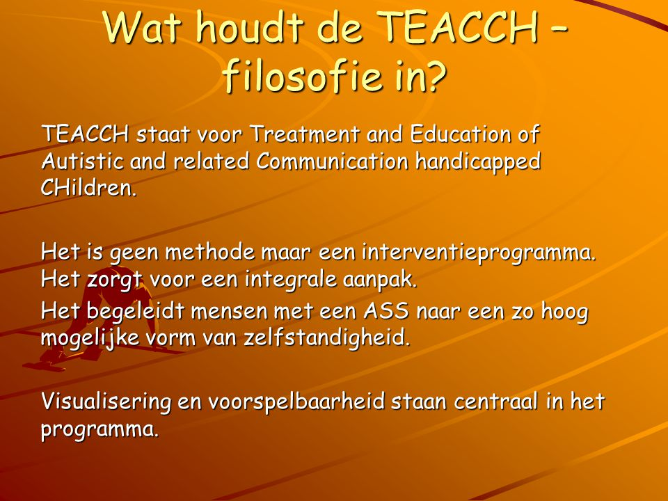 Wat houdt de TEACCH – filosofie in? TEACCH staat voor Treatment and Education of Autistic and related Communication handicapped CHildren. Het is geen