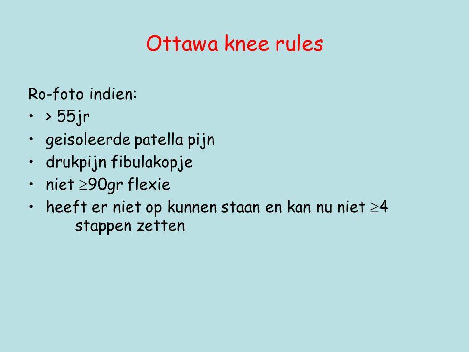 Ottawa knee rules Ro-foto indien: •> 55jr •geisoleerde patella pijn •drukpijn fibulakopje •niet  90gr flexie •heeft er niet op kunnen staan en kan nu