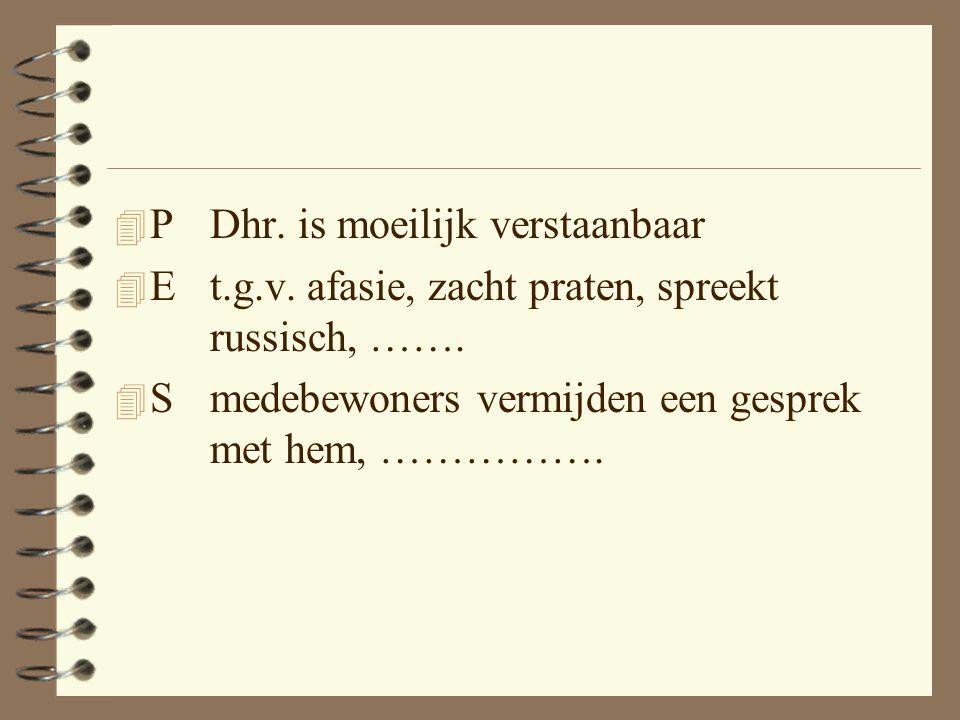 4 P Dhr.is moeilijk verstaanbaar 4 Et.g.v. afasie, zacht praten, spreekt russisch, …….