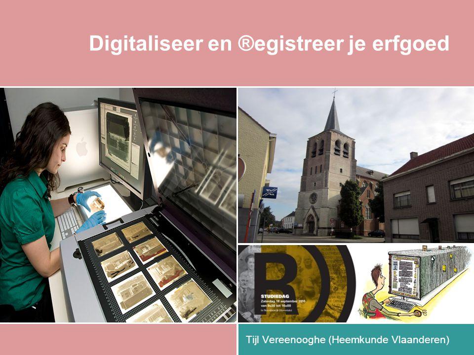 Digitaliseer en ®egistreer je erfgoed Tijl Vereenooghe (Heemkunde Vlaanderen)