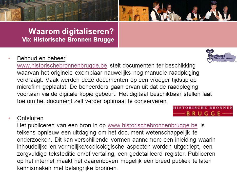 Waarom digitaliseren? Vb: Historische Bronnen Brugge •Behoud en beheer www.historischebronnenbrugge.be stelt documenten ter beschikking waarvan het or