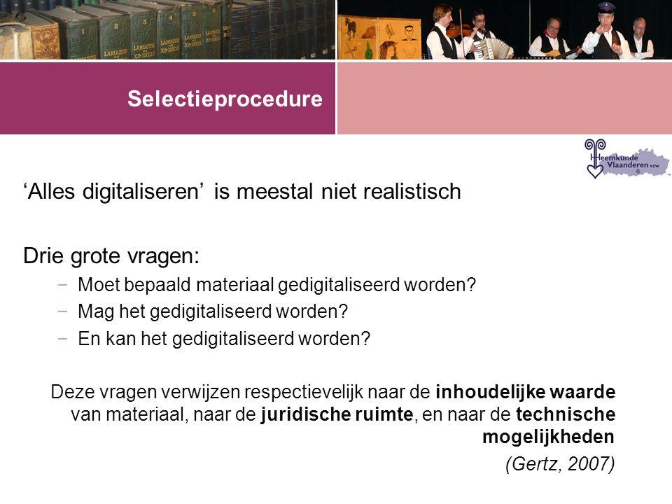 Selectieprocedure 'Alles digitaliseren' is meestal niet realistisch Drie grote vragen: – Moet bepaald materiaal gedigitaliseerd worden? – Mag het gedi
