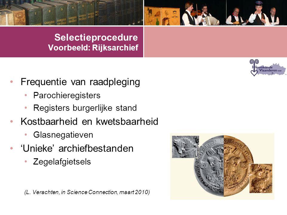 Selectieprocedure Voorbeeld: Rijksarchief •Frequentie van raadpleging •Parochieregisters •Registers burgerlijke stand •Kostbaarheid en kwetsbaarheid •