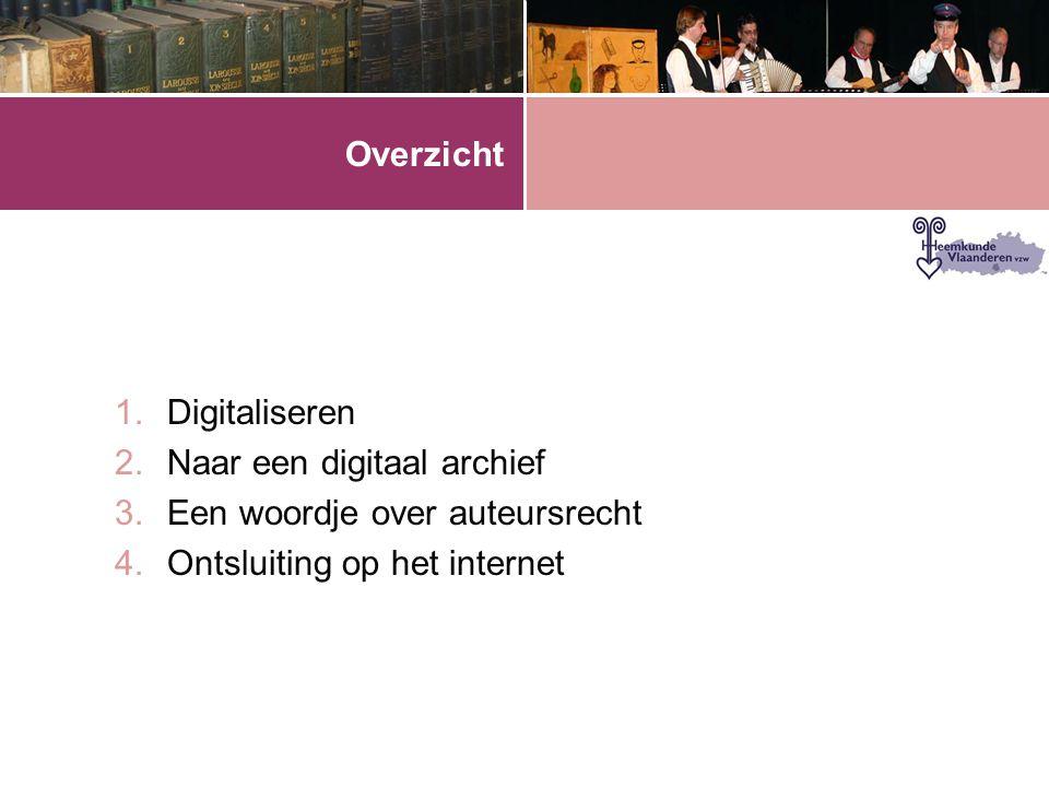 Overzicht 1.Digitaliseren 2.Naar een digitaal archief 3.Een woordje over auteursrecht 4.Ontsluiting op het internet