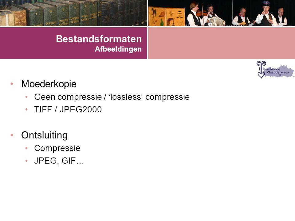 Bestandsformaten Afbeeldingen •Moederkopie •Geen compressie / 'lossless' compressie •TIFF / JPEG2000 •Ontsluiting •Compressie •JPEG, GIF…