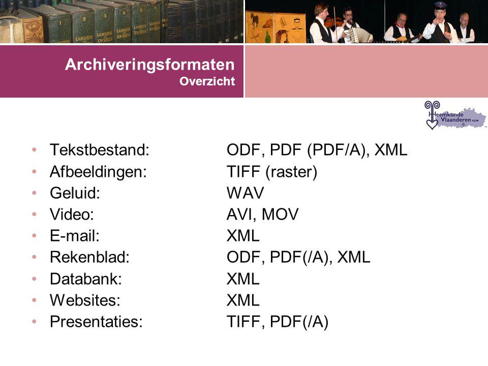 Archiveringsformaten Overzicht •Tekstbestand:ODF, PDF (PDF/A), XML •Afbeeldingen:TIFF (raster) •Geluid:WAV •Video:AVI, MOV •E-mail:XML •Rekenblad:ODF, PDF(/A), XML •Databank:XML •Websites:XML •Presentaties:TIFF, PDF(/A)