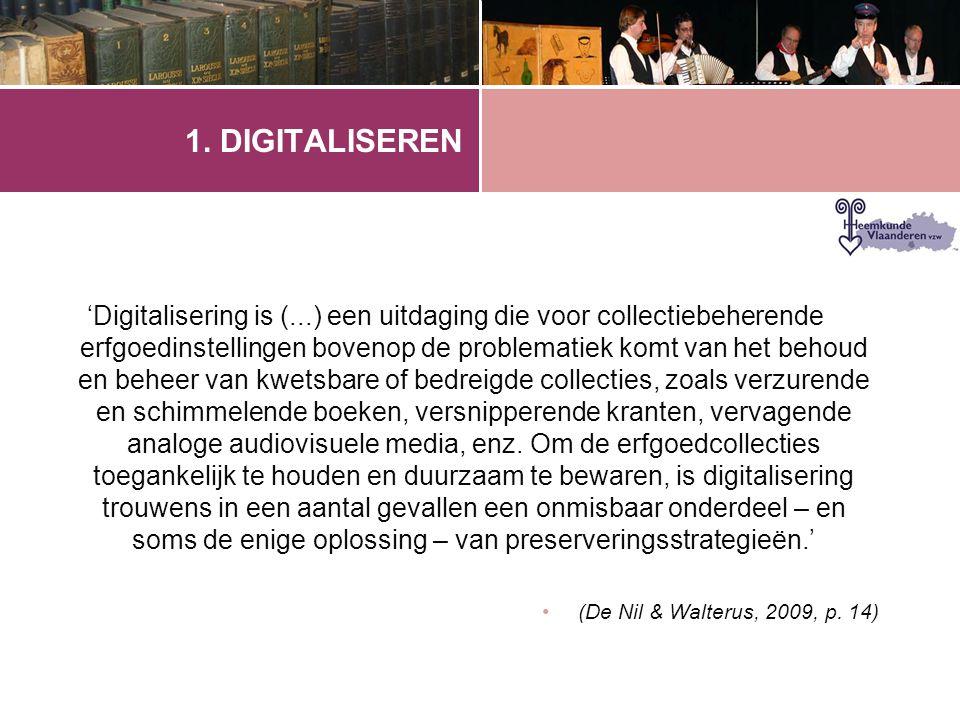 1. DIGITALISEREN 'Digitalisering is (...) een uitdaging die voor collectiebeherende erfgoedinstellingen bovenop de problematiek komt van het behoud en