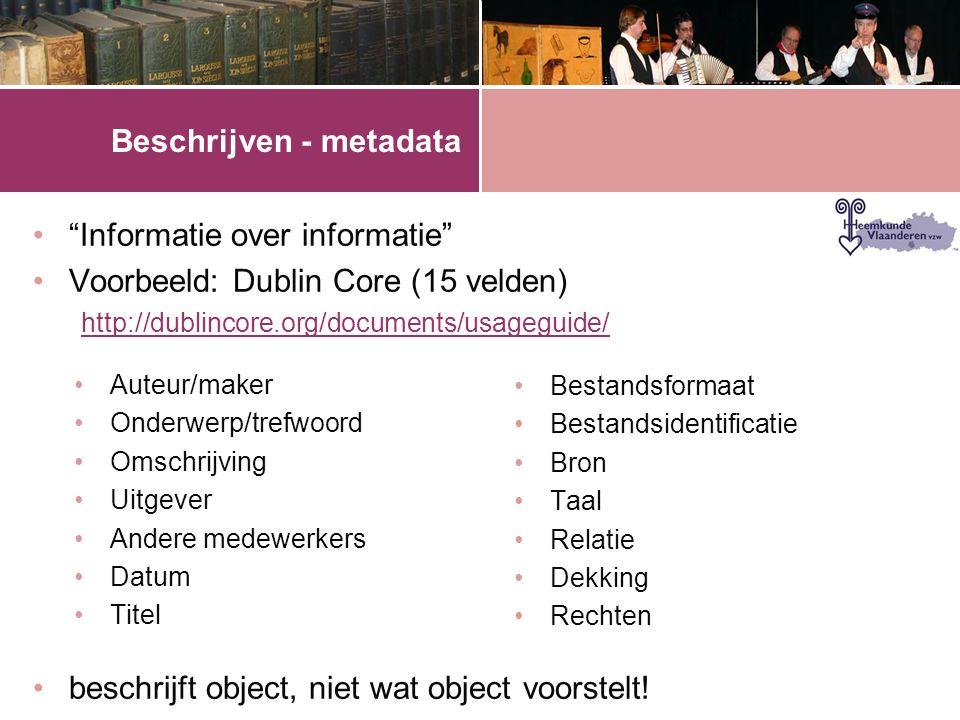 """Beschrijven - metadata •""""Informatie over informatie"""" •Voorbeeld: Dublin Core (15 velden) http://dublincore.org/documents/usageguide/ •beschrijft objec"""