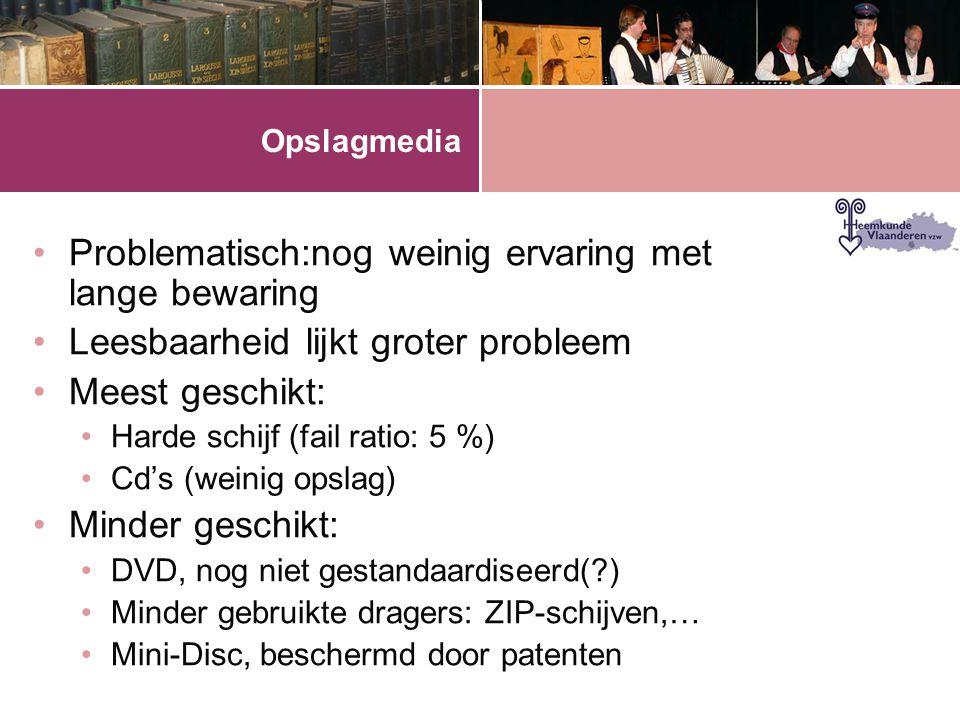 Opslagmedia •Problematisch:nog weinig ervaring met lange bewaring •Leesbaarheid lijkt groter probleem •Meest geschikt: •Harde schijf (fail ratio: 5 %) •Cd's (weinig opslag) •Minder geschikt: •DVD, nog niet gestandaardiseerd(?) •Minder gebruikte dragers: ZIP-schijven,… •Mini-Disc, beschermd door patenten