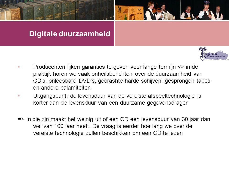 Digitale duurzaamheid •Producenten lijken garanties te geven voor lange termijn <> in de praktijk horen we vaak onheilsberichten over de duurzaamheid van CD's, onleesbare DVD's, gecrashte harde schijven, gesprongen tapes en andere calamiteiten •Uitgangspunt: de levensduur van de vereiste afspeeltechnologie is korter dan de levensduur van een duurzame gegevensdrager => In die zin maakt het weinig uit of een CD een levensduur van 30 jaar dan wel van 100 jaar heeft.