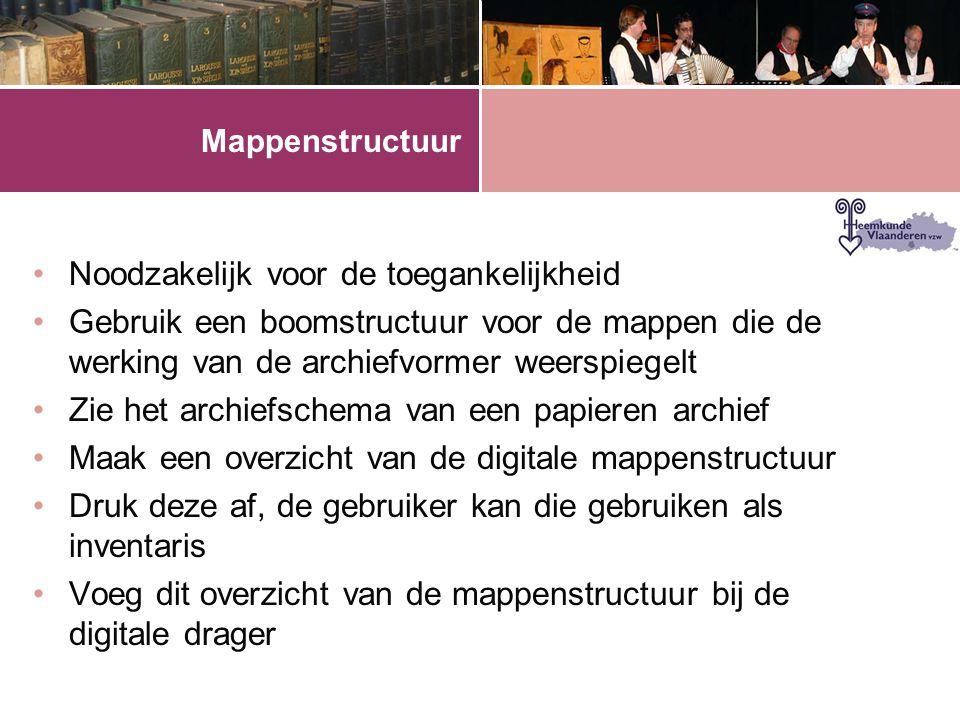 Mappenstructuur •Noodzakelijk voor de toegankelijkheid •Gebruik een boomstructuur voor de mappen die de werking van de archiefvormer weerspiegelt •Zie het archiefschema van een papieren archief •Maak een overzicht van de digitale mappenstructuur •Druk deze af, de gebruiker kan die gebruiken als inventaris •Voeg dit overzicht van de mappenstructuur bij de digitale drager