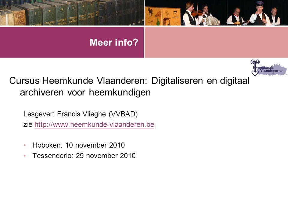 Meer info? Cursus Heemkunde Vlaanderen: Digitaliseren en digitaal archiveren voor heemkundigen Lesgever: Francis Vlieghe (VVBAD) zie http://www.heemku