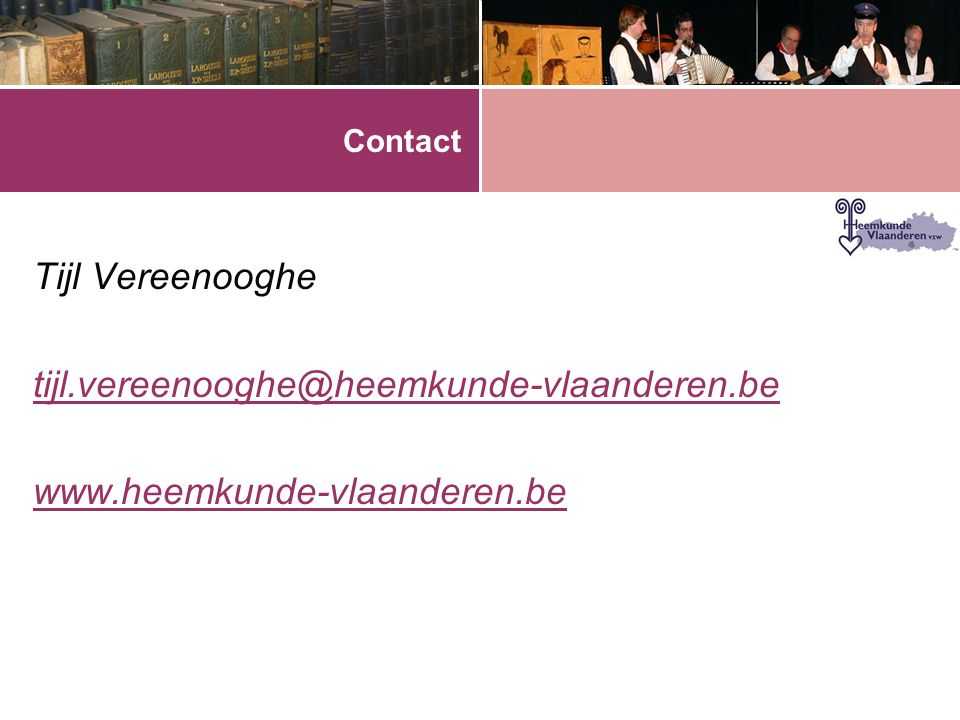 Contact Tijl Vereenooghe tijl.vereenooghe@heemkunde-vlaanderen.be www.heemkunde-vlaanderen.be