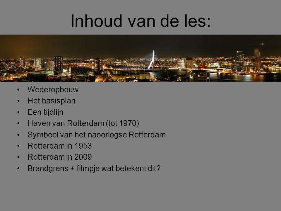 Inhoud van de les: •Wederopbouw •Het basisplan •Een tijdlijn •Haven van Rotterdam (tot 1970) •Symbool van het naoorlogse Rotterdam •Rotterdam in 1953