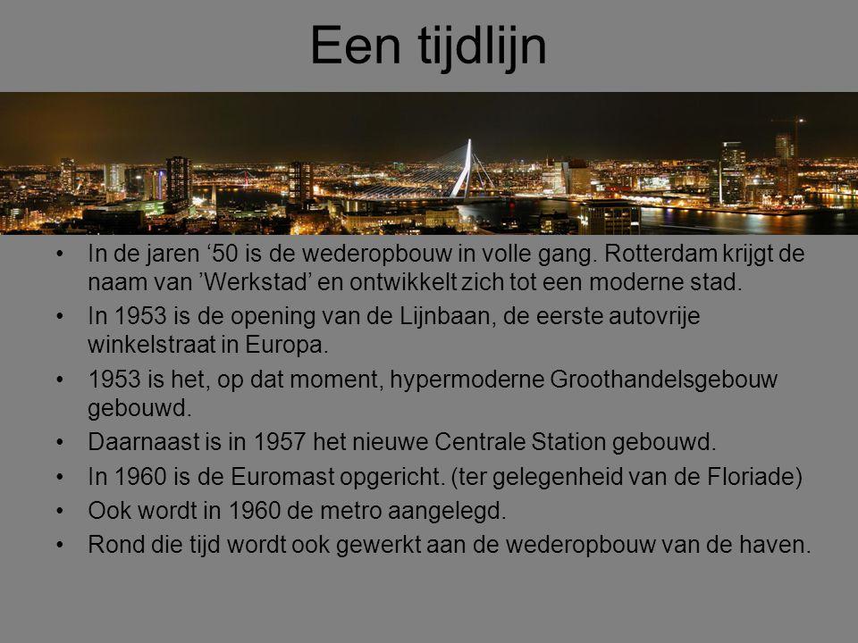 Een tijdlijn •In de jaren '50 is de wederopbouw in volle gang. Rotterdam krijgt de naam van 'Werkstad' en ontwikkelt zich tot een moderne stad. •In 19