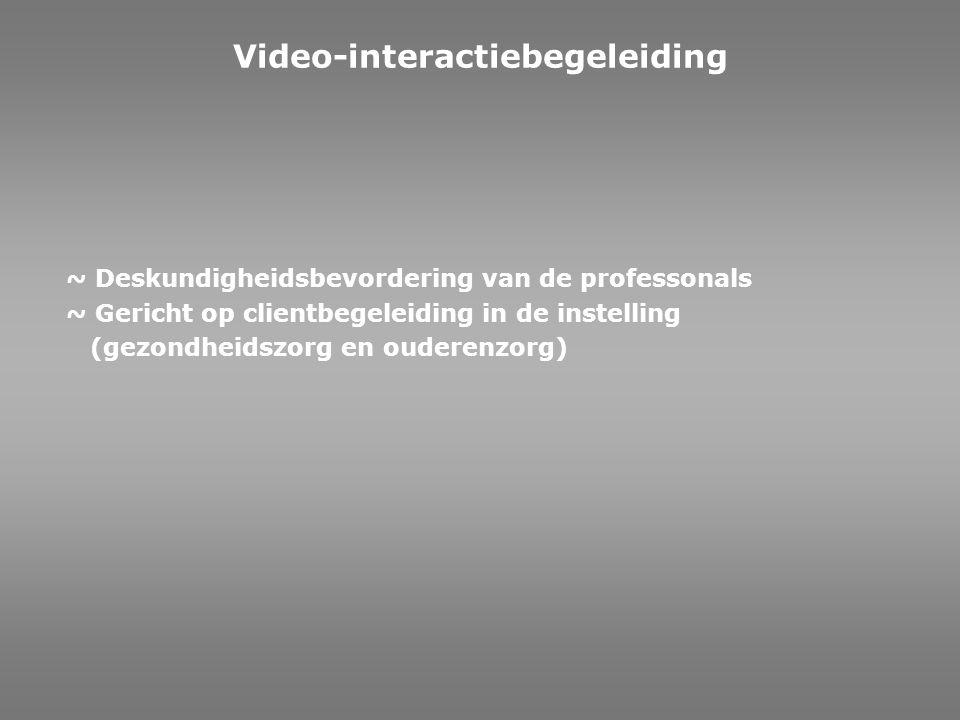 ~ Deskundigheidsbevordering van de professonals ~ Gericht op clientbegeleiding in de instelling (gezondheidszorg en ouderenzorg) Video-interactiebegel