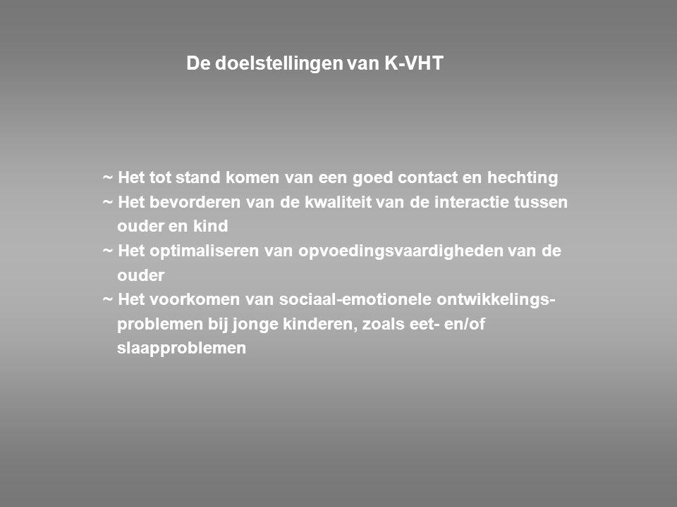 De doelstellingen van K-VHT ~ Het tot stand komen van een goed contact en hechting ~ Het bevorderen van de kwaliteit van de interactie tussen ouder en