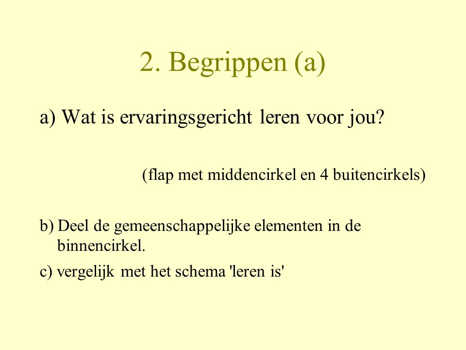 2. Begrippen (a) a) Wat is ervaringsgericht leren voor jou? (flap met middencirkel en 4 buitencirkels) b) Deel de gemeenschappelijke elementen in de b
