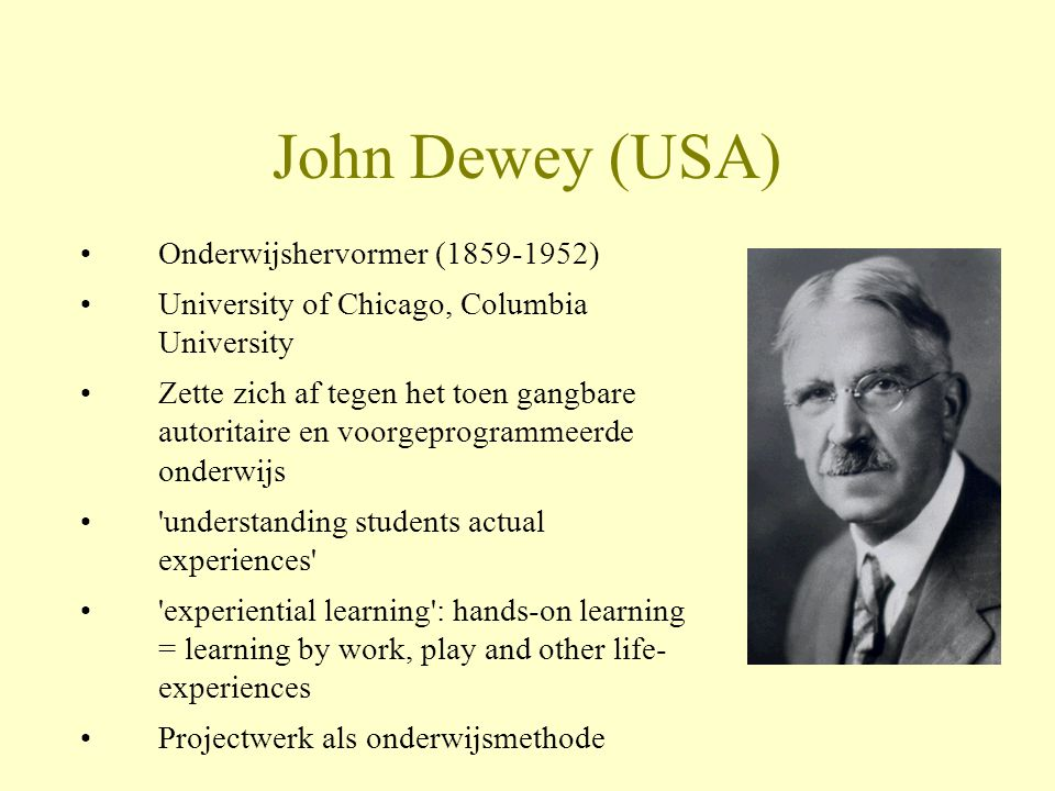 John Dewey (USA) •Onderwijshervormer (1859-1952) •University of Chicago, Columbia University •Zette zich af tegen het toen gangbare autoritaire en voorgeprogrammeerde onderwijs • understanding students actual experiences • experiential learning : hands-on learning = learning by work, play and other life- experiences •Projectwerk als onderwijsmethode