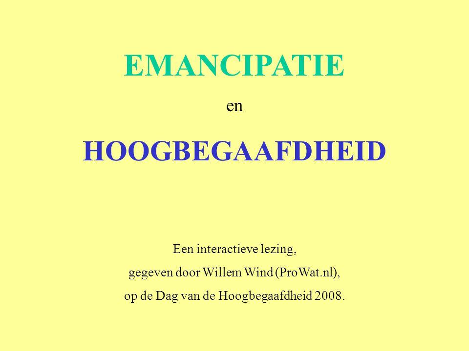 EMANCIPATIE en HOOGBEGAAFDHEID Een interactieve lezing, gegeven door Willem Wind (ProWat.nl), op de Dag van de Hoogbegaafdheid 2008.