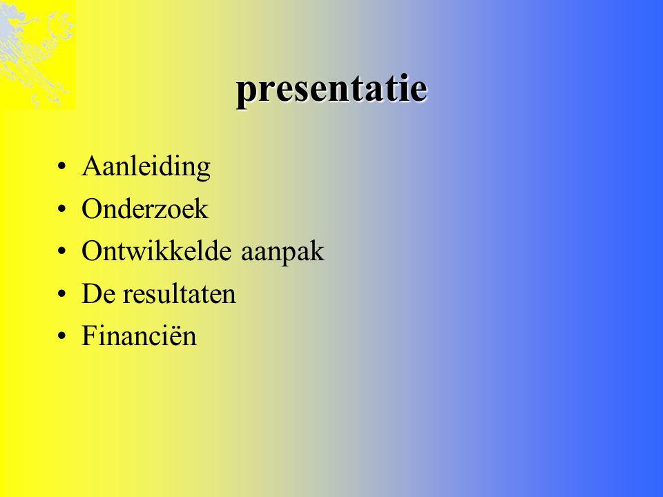 presentatie •Aanleiding •Onderzoek •Ontwikkelde aanpak •De resultaten •Financiën