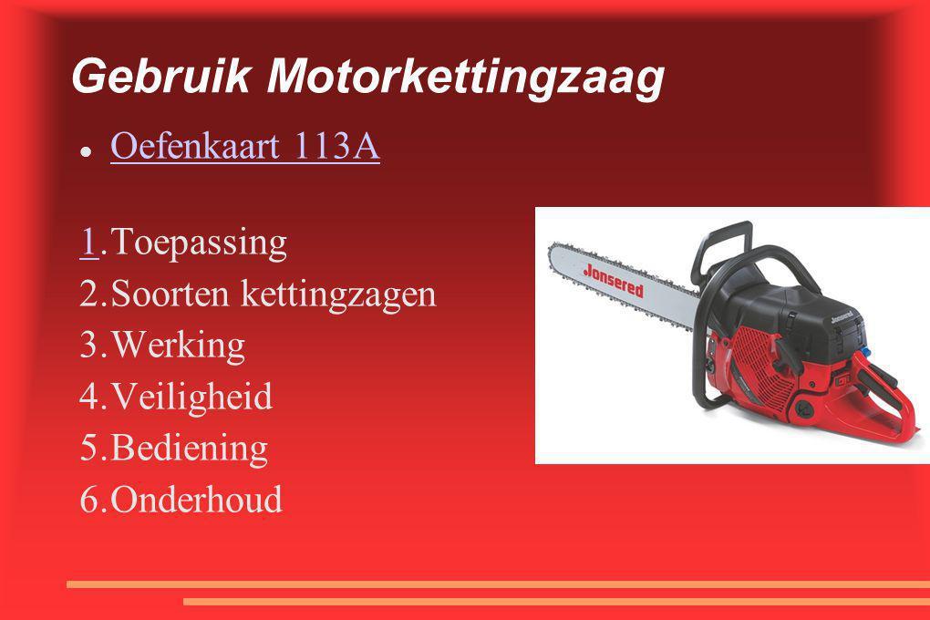 Gebruik Motorkettingzaag  Oefenkaart 113A Oefenkaart 113A 1.Toepassing 2.Soorten kettingzagen 3.Werking 4.Veiligheid 5.Bediening 6.Onderhoud