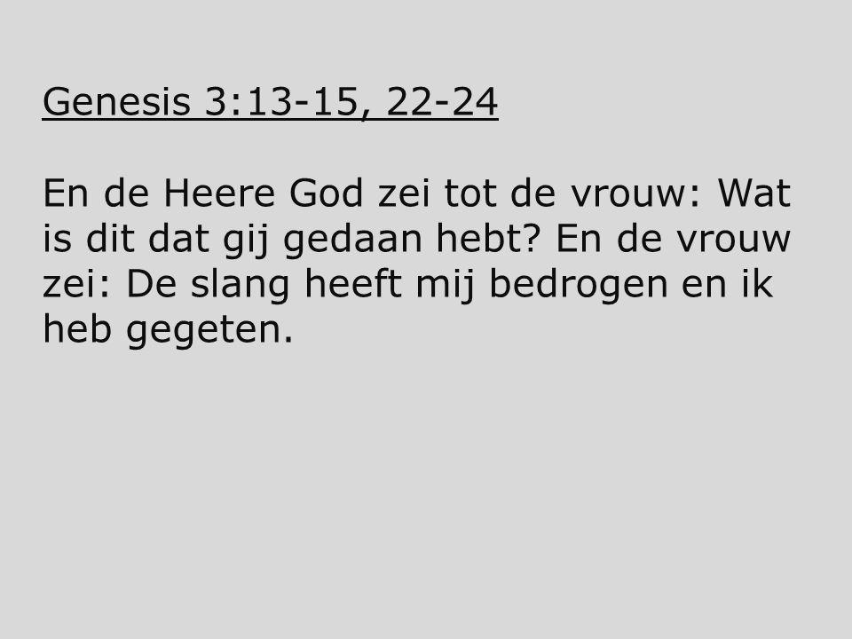 Genesis 3:13-15, 22-24 En de Heere God zei tot de vrouw: Wat is dit dat gij gedaan hebt? En de vrouw zei: De slang heeft mij bedrogen en ik heb gegete
