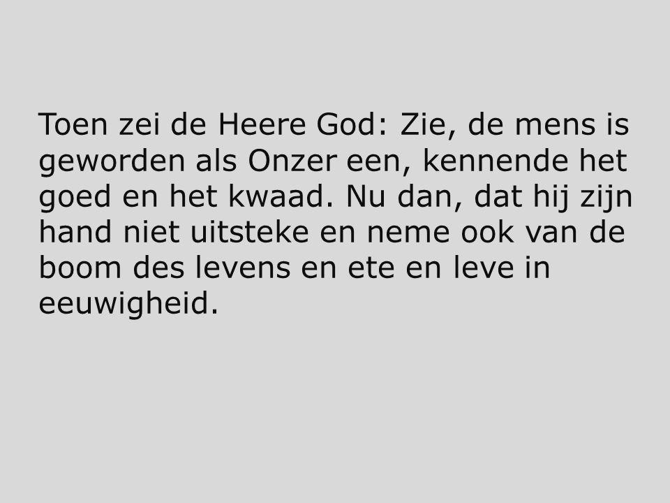 Toen zei de Heere God: Zie, de mens is geworden als Onzer een, kennende het goed en het kwaad. Nu dan, dat hij zijn hand niet uitsteke en neme ook van