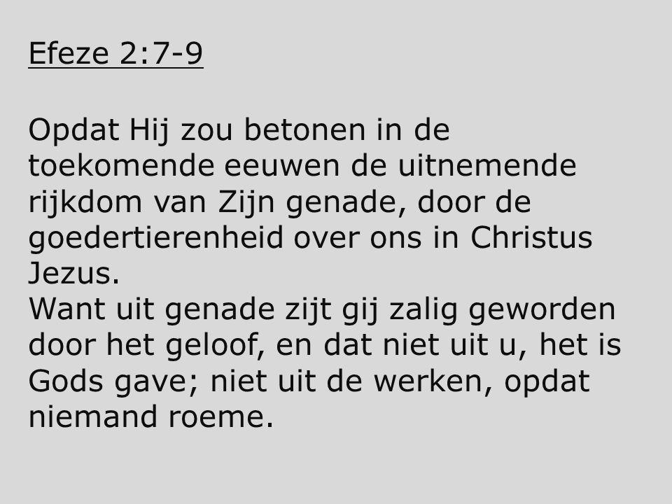 Efeze 2:7-9 Opdat Hij zou betonen in de toekomende eeuwen de uitnemende rijkdom van Zijn genade, door de goedertierenheid over ons in Christus Jezus.