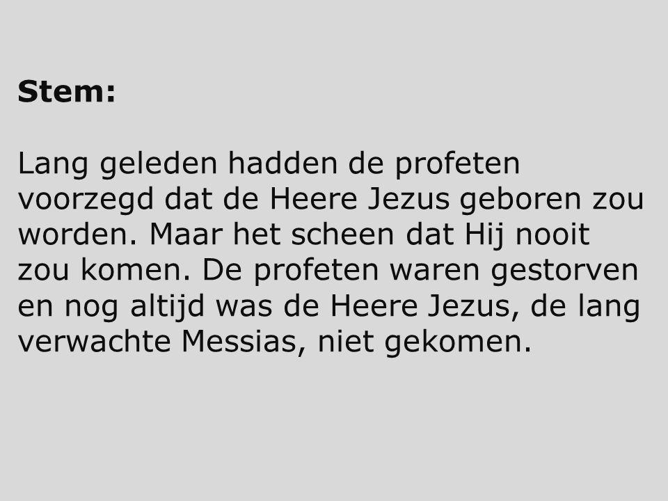 Stem: Lang geleden hadden de profeten voorzegd dat de Heere Jezus geboren zou worden. Maar het scheen dat Hij nooit zou komen. De profeten waren gesto