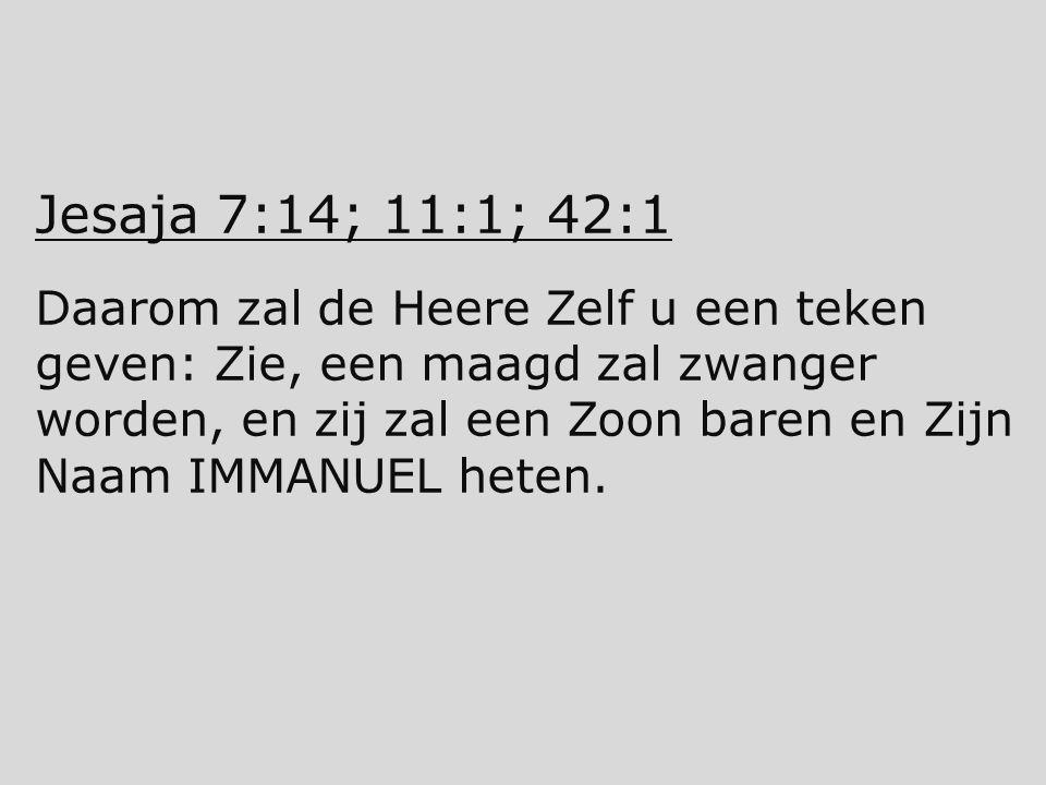 Jesaja 7:14; 11:1; 42:1 Daarom zal de Heere Zelf u een teken geven: Zie, een maagd zal zwanger worden, en zij zal een Zoon baren en Zijn Naam IMMANUEL