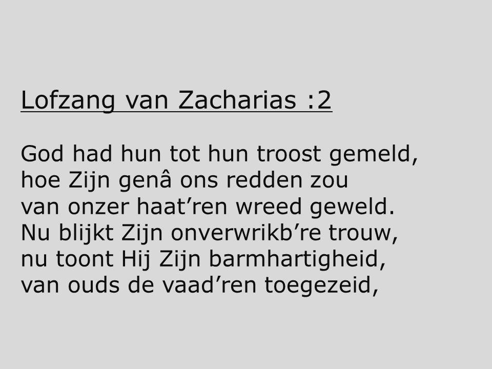 Lofzang van Zacharias :2 God had hun tot hun troost gemeld, hoe Zijn genâ ons redden zou van onzer haat'ren wreed geweld. Nu blijkt Zijn onverwrikb're