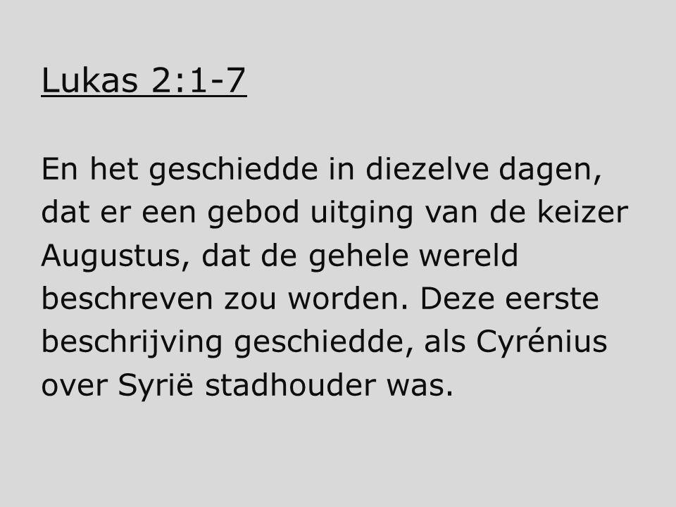 Lukas 2:1-7 En het geschiedde in diezelve dagen, dat er een gebod uitging van de keizer Augustus, dat de gehele wereld beschreven zou worden. Deze eer