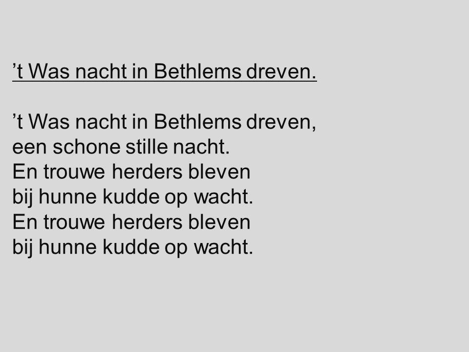 't Was nacht in Bethlems dreven. 't Was nacht in Bethlems dreven, een schone stille nacht. En trouwe herders bleven bij hunne kudde op wacht. En trouw