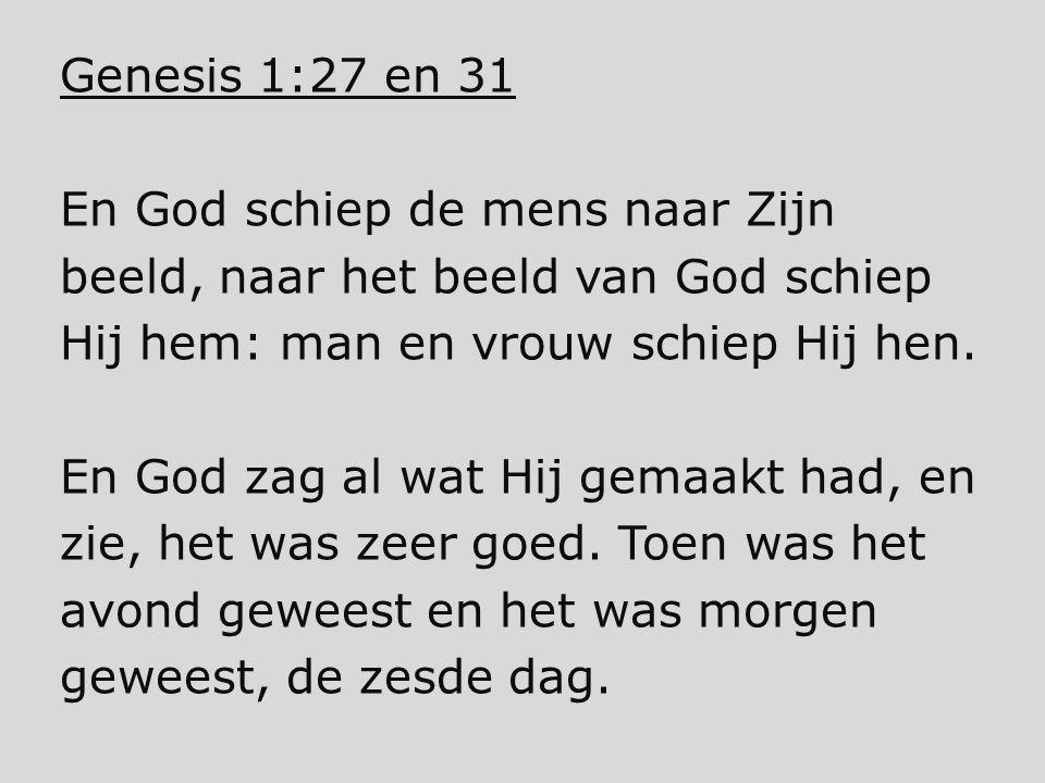 Genesis 1:27 en 31 En God schiep de mens naar Zijn beeld, naar het beeld van God schiep Hij hem: man en vrouw schiep Hij hen. En God zag al wat Hij ge